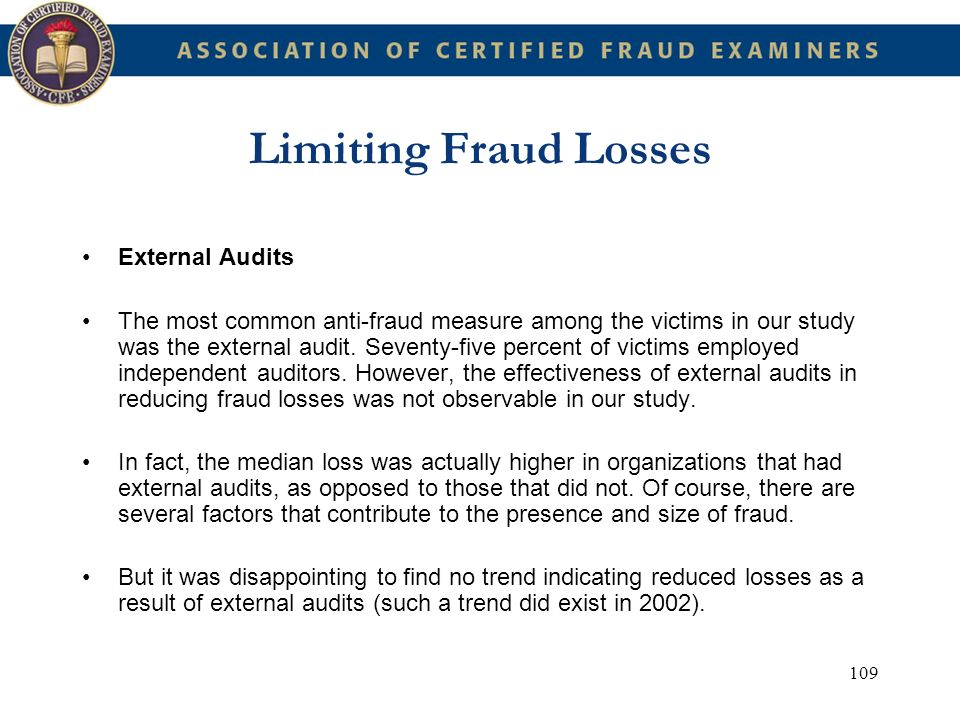 109 Limiting Fraud Losses External Audits The most common anti-fraud measure among the victims in our study was the external audit. Seventy-five perce