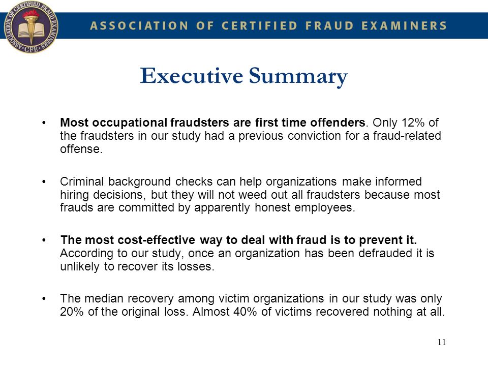 11 Executive Summary Most occupational fraudsters are first time offenders. Only 12% of the fraudsters in our study had a previous conviction for a fr