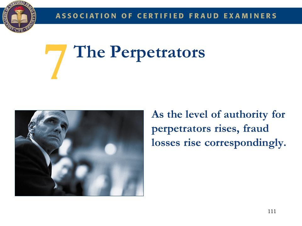 111 The Perpetrators As the level of authority for perpetrators rises, fraud losses rise correspondingly. 7