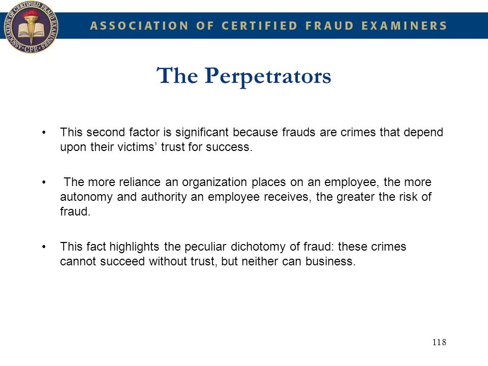 118 The Perpetrators This second factor is significant because frauds are crimes that depend upon their victims trust for success. The more reliance a