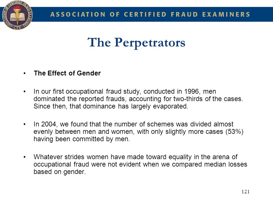 121 The Perpetrators The Effect of Gender In our first occupational fraud study, conducted in 1996, men dominated the reported frauds, accounting for