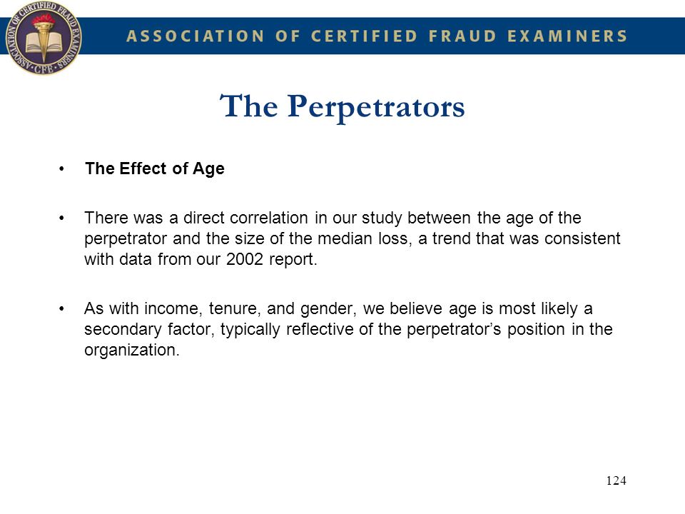 124 The Perpetrators The Effect of Age There was a direct correlation in our study between the age of the perpetrator and the size of the median loss,