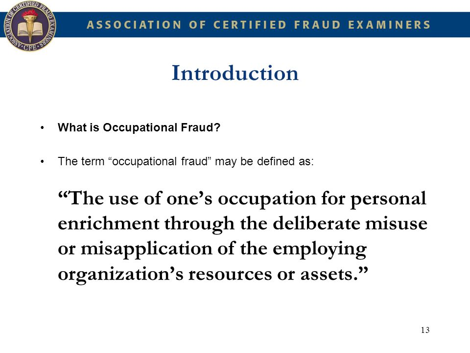 13 Introduction What is Occupational Fraud? The term occupational fraud may be defined as: The use of ones occupation for personal enrichment through