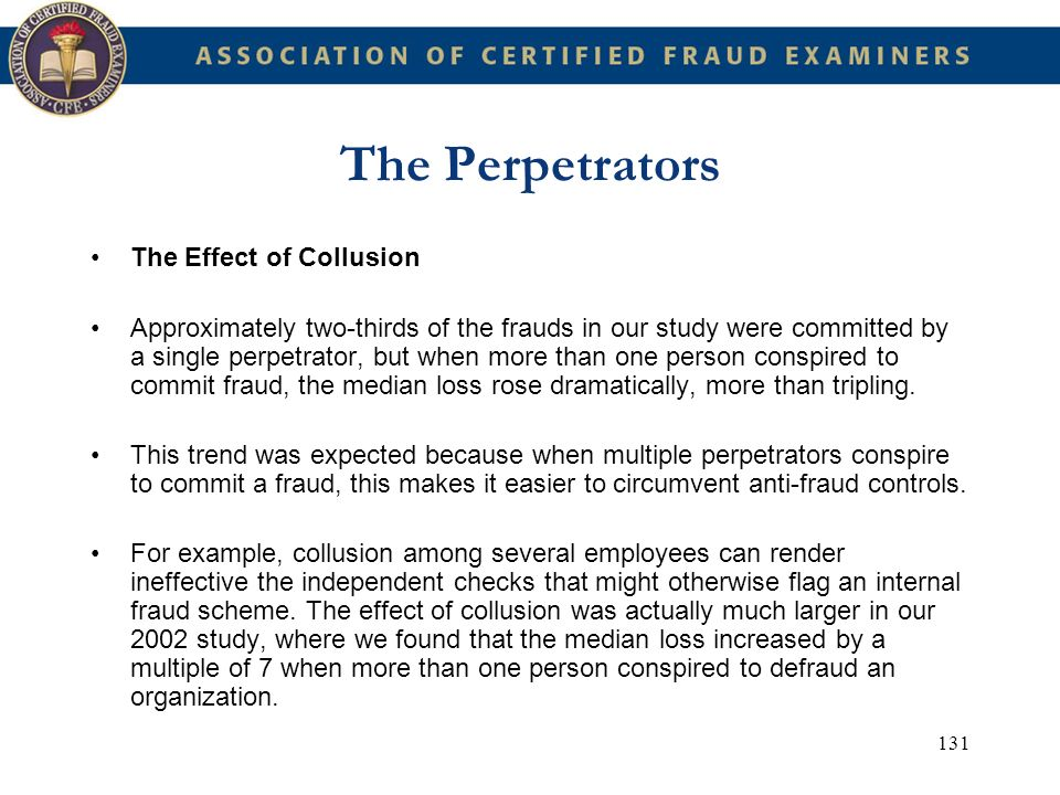 131 The Perpetrators The Effect of Collusion Approximately two-thirds of the frauds in our study were committed by a single perpetrator, but when more