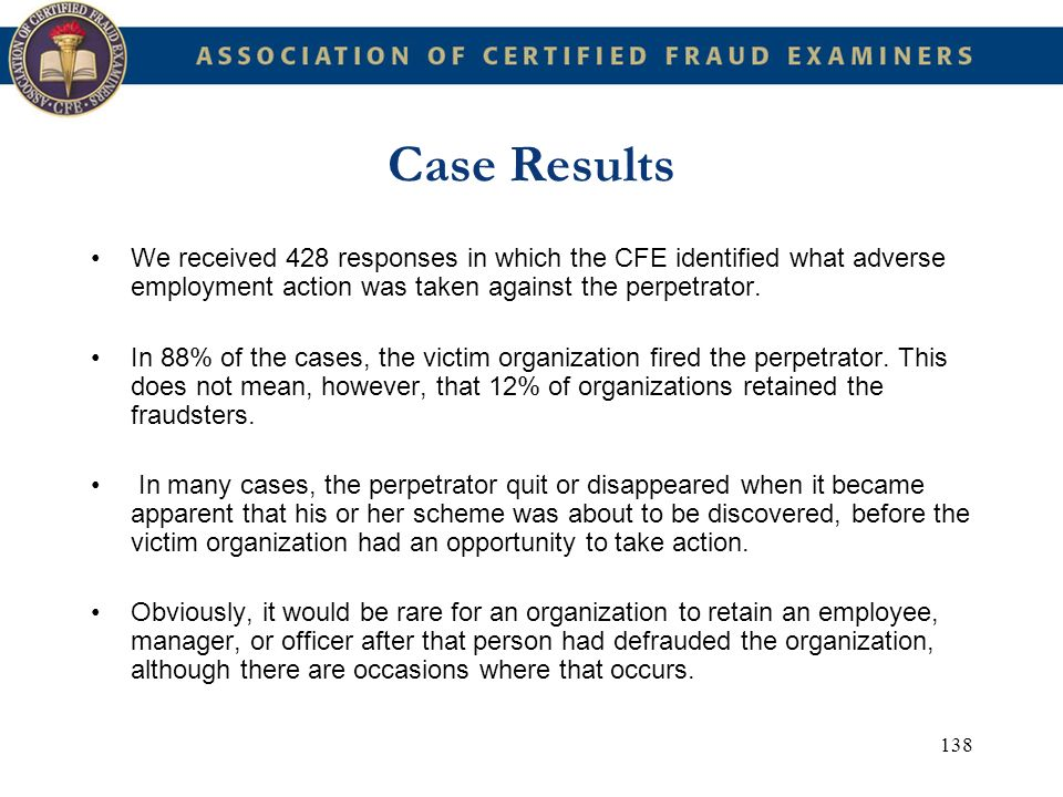 138 Case Results We received 428 responses in which the CFE identified what adverse employment action was taken against the perpetrator. In 88% of the