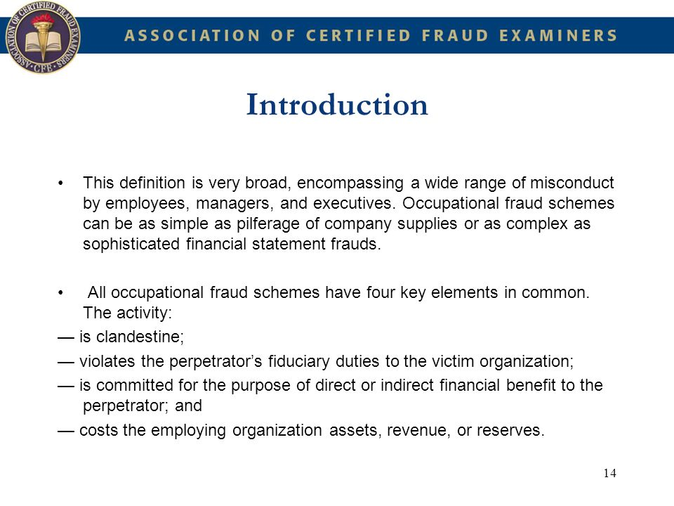 14 Introduction This definition is very broad, encompassing a wide range of misconduct by employees, managers, and executives. Occupational fraud sche