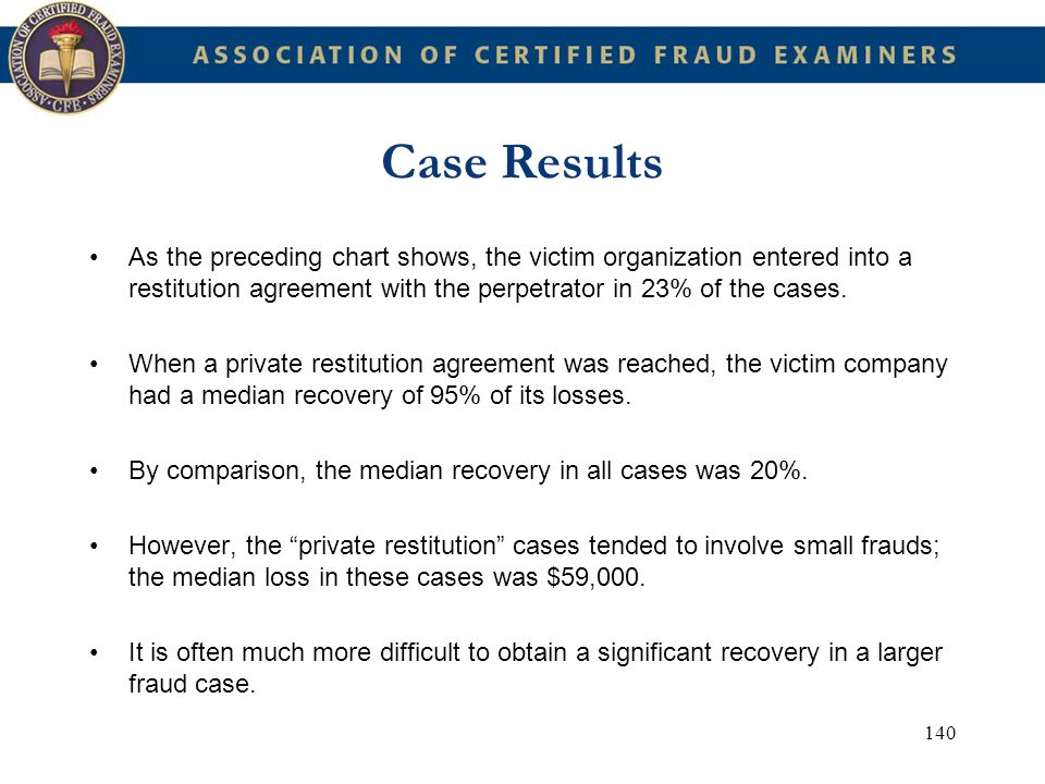 140 Case Results As the preceding chart shows, the victim organization entered into a restitution agreement with the perpetrator in 23% of the cases.