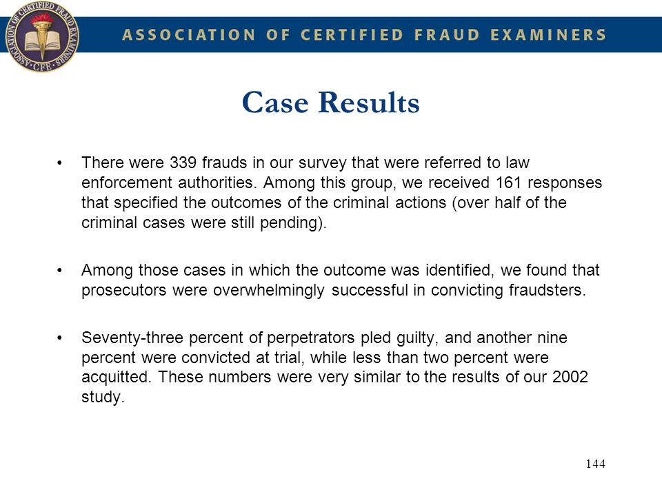 144 Case Results There were 339 frauds in our survey that were referred to law enforcement authorities. Among this group, we received 161 responses th