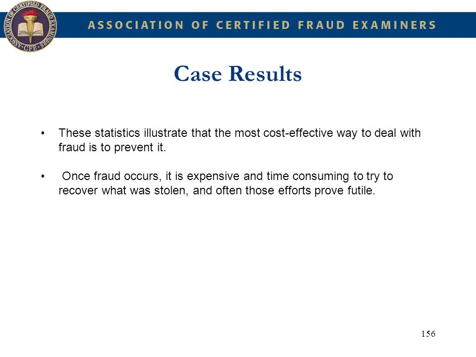 156 Case Results These statistics illustrate that the most cost-effective way to deal with fraud is to prevent it. Once fraud occurs, it is expensive