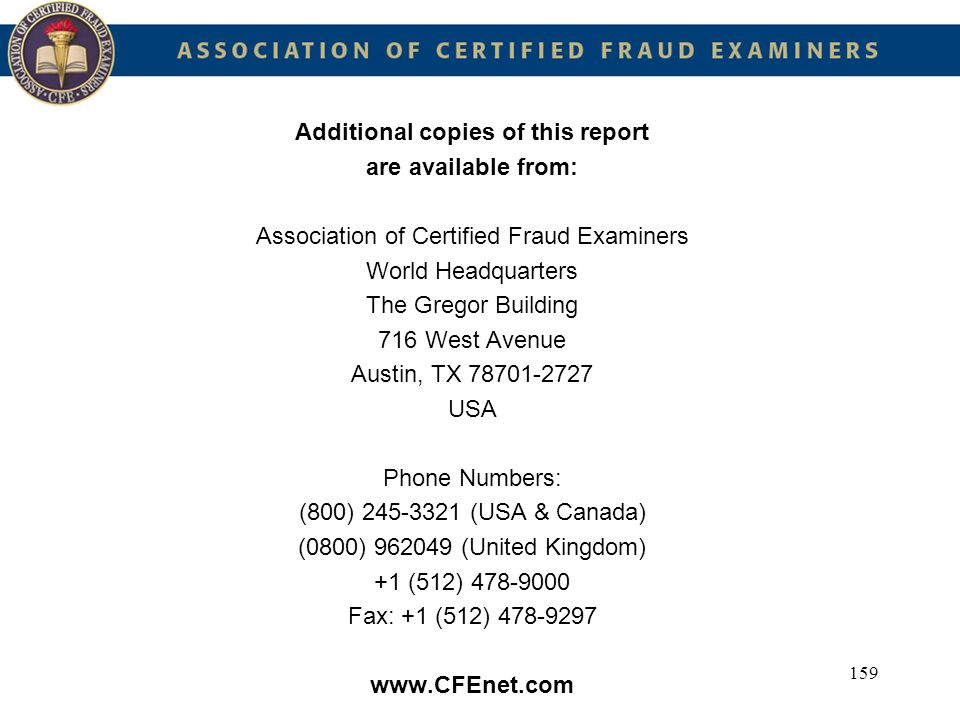 159 Additional copies of this report are available from: Association of Certified Fraud Examiners World Headquarters The Gregor Building 716 West Aven