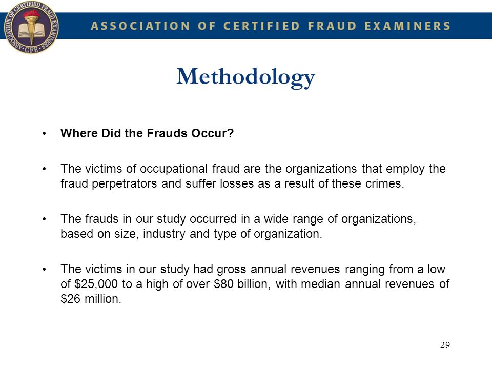 29 Methodology Where Did the Frauds Occur? The victims of occupational fraud are the organizations that employ the fraud perpetrators and suffer losse