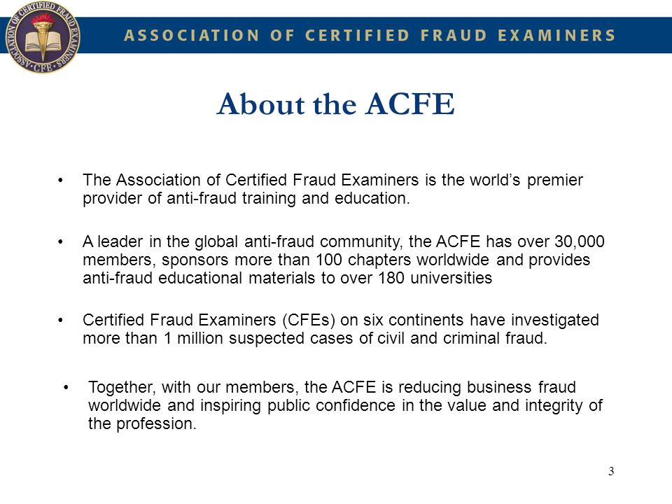 3 The Association of Certified Fraud Examiners is the worlds premier provider of anti-fraud training and education. A leader in the global anti-fraud