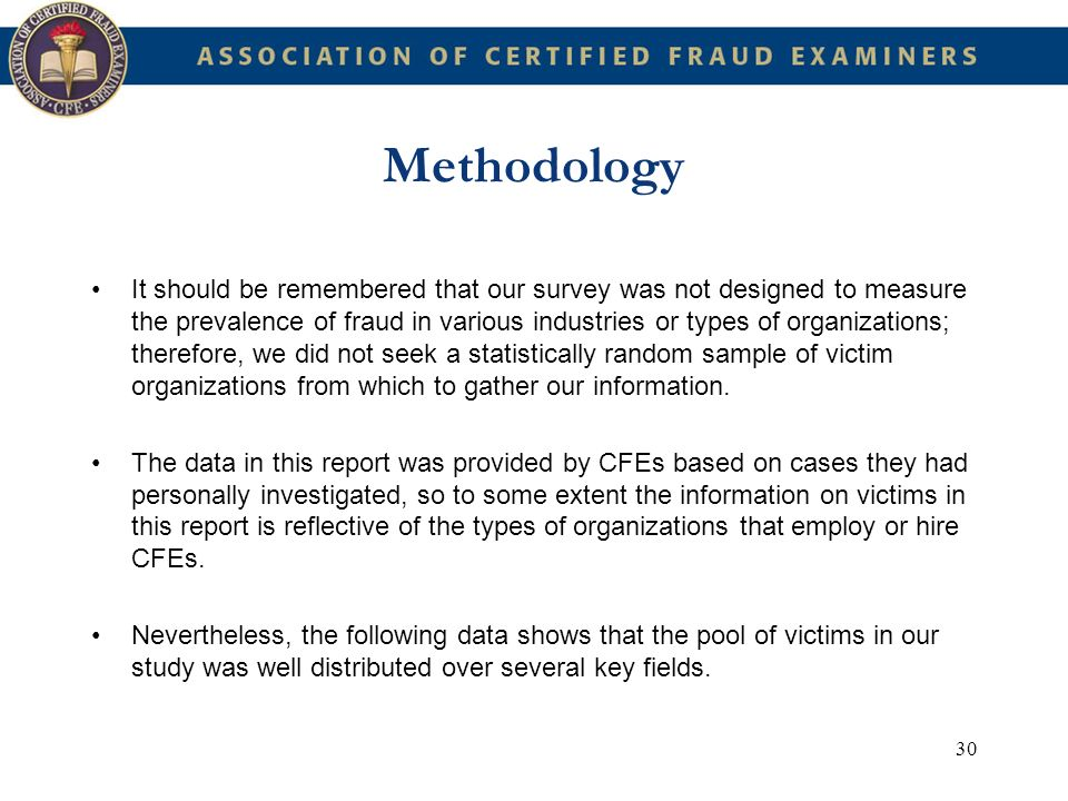30 Methodology It should be remembered that our survey was not designed to measure the prevalence of fraud in various industries or types of organizat