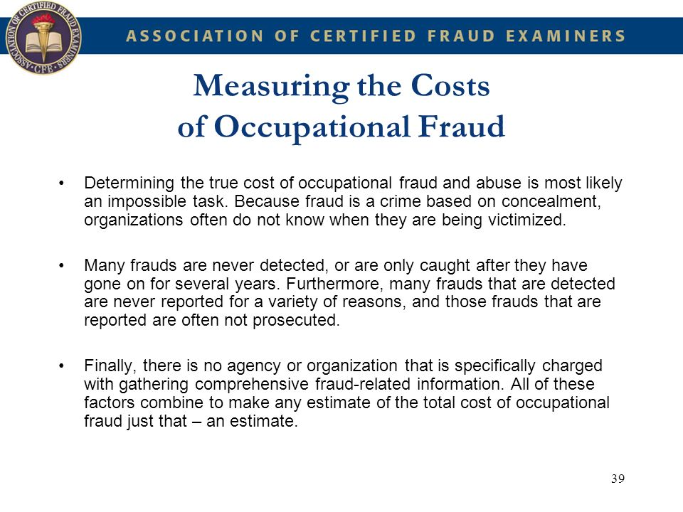 39 Measuring the Costs of Occupational Fraud Determining the true cost of occupational fraud and abuse is most likely an impossible task. Because frau