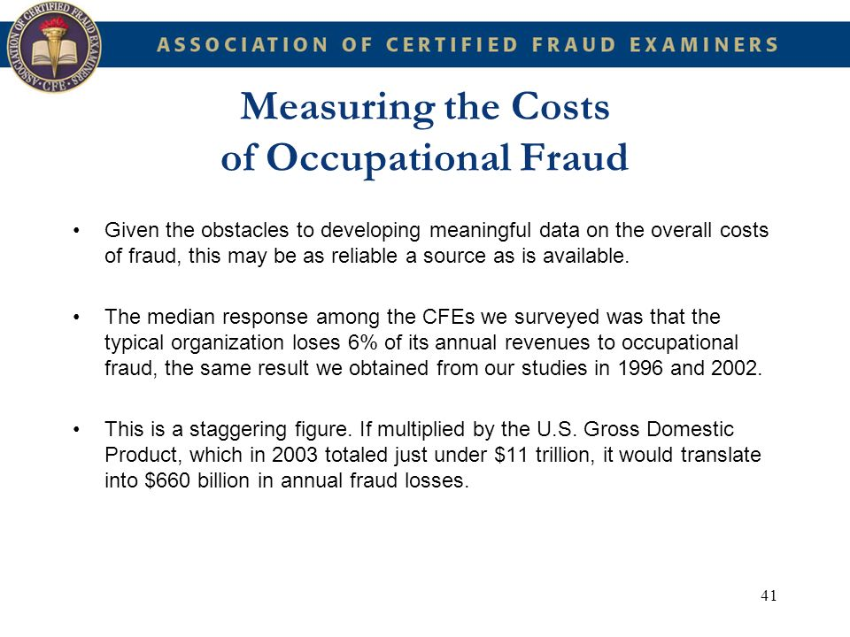 41 Measuring the Costs of Occupational Fraud Given the obstacles to developing meaningful data on the overall costs of fraud, this may be as reliable