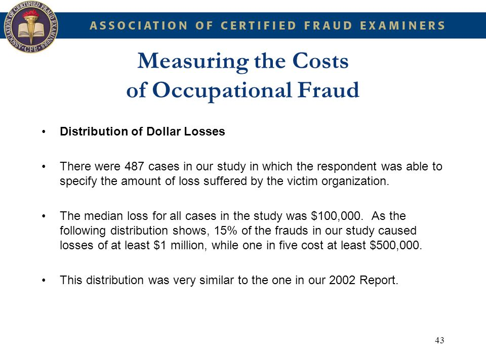 43 Measuring the Costs of Occupational Fraud Distribution of Dollar Losses There were 487 cases in our study in which the respondent was able to speci