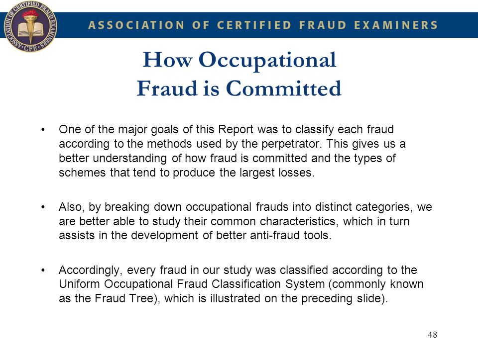 48 How Occupational Fraud is Committed One of the major goals of this Report was to classify each fraud according to the methods used by the perpetrat