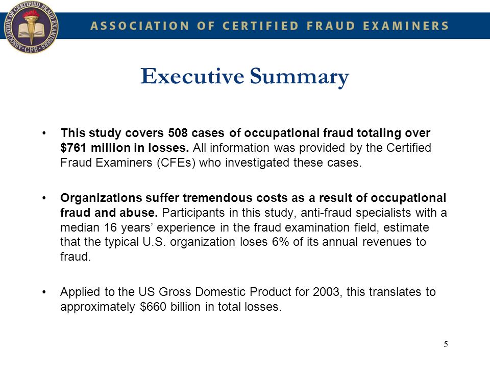 16 Introduction The stated goals of that report were to: 1.) Summarize the opinions of experts on the percentage and amount of organizational revenue lost to all forms of occupational fraud and abuse 2.) Examine the characteristics of the employees who commit occupational fraud and abuse 3.) Determine what kinds of organizations are victims of occupational fraud and abuse 4.) Categorize the ways in which serious fraud and abuse occurs.