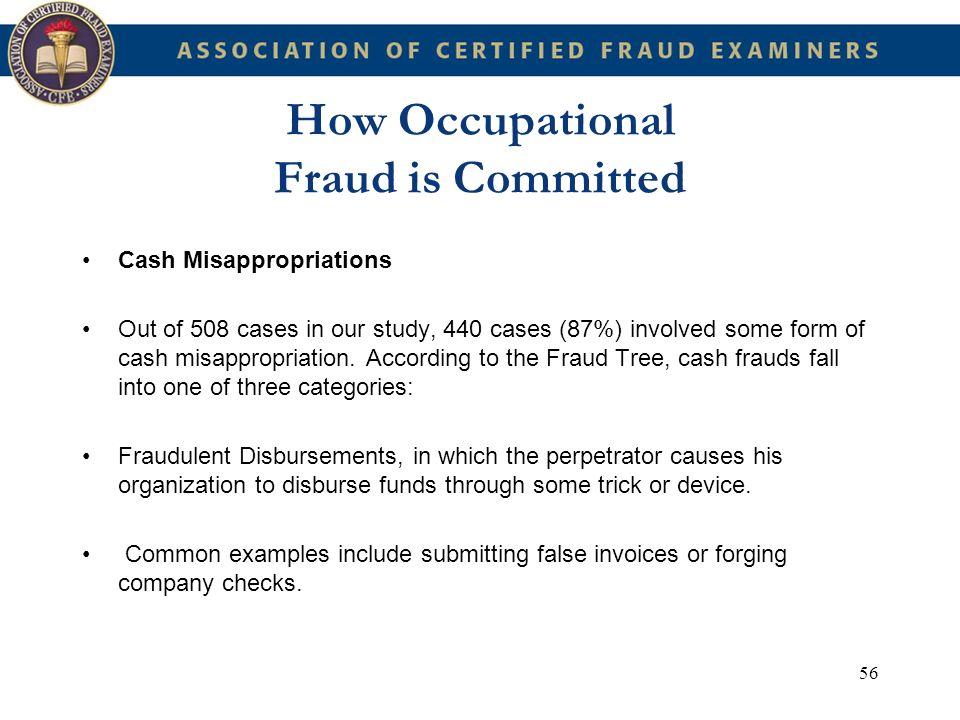 56 How Occupational Fraud is Committed Cash Misappropriations Out of 508 cases in our study, 440 cases (87%) involved some form of cash misappropriati