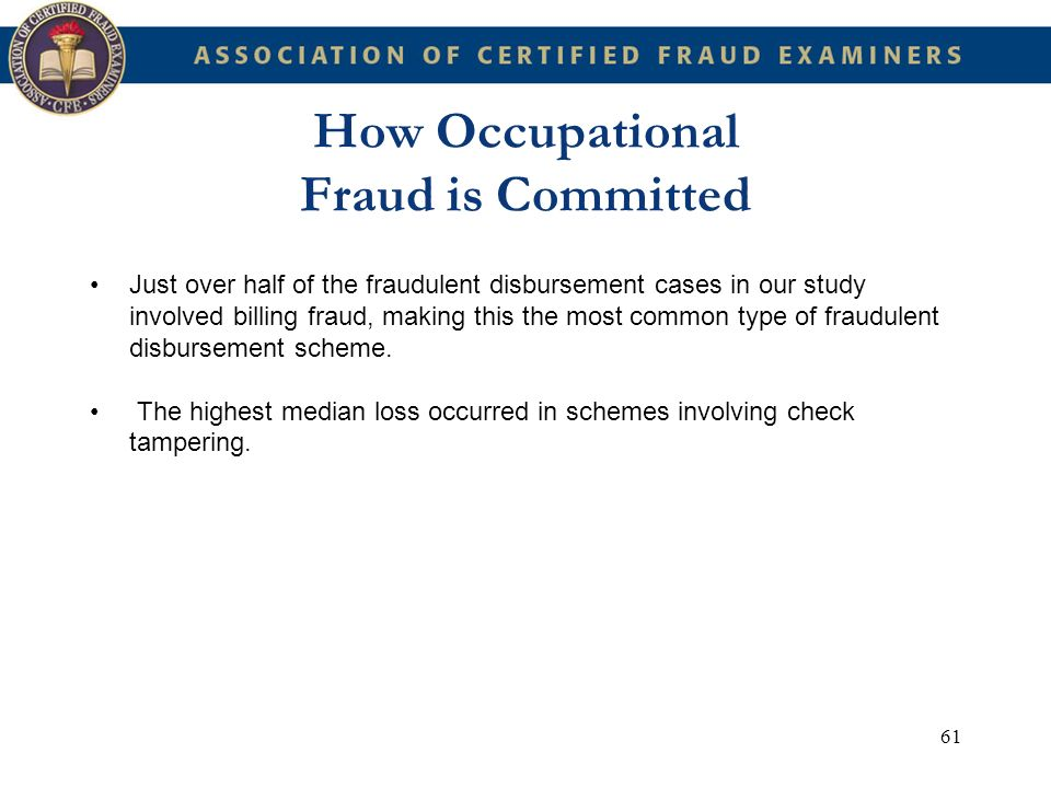 61 How Occupational Fraud is Committed Just over half of the fraudulent disbursement cases in our study involved billing fraud, making this the most c
