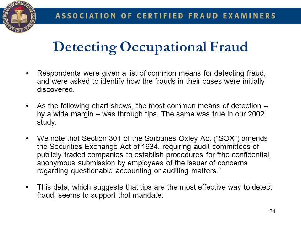 74 Detecting Occupational Fraud Respondents were given a list of common means for detecting fraud, and were asked to identify how the frauds in their