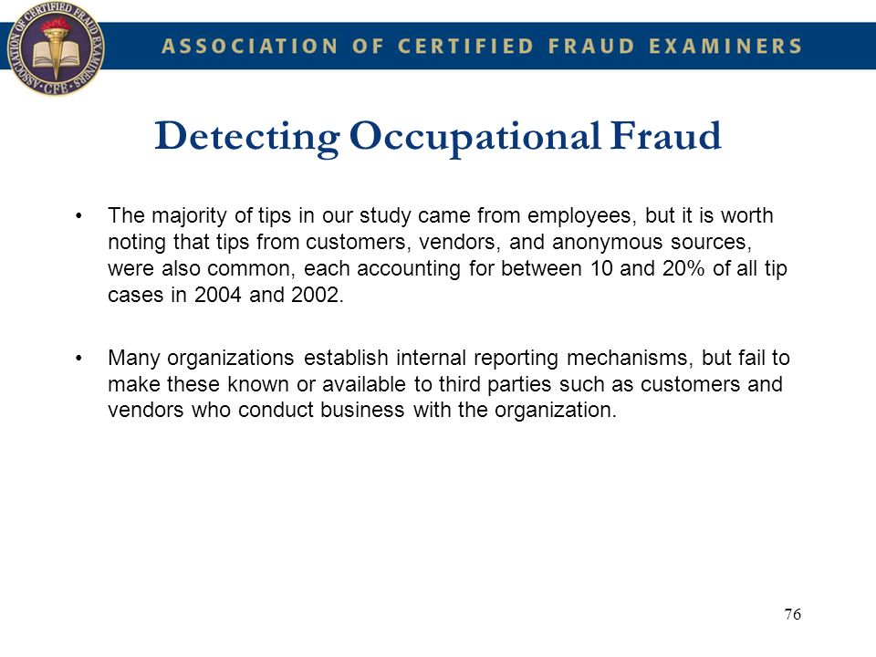 76 Detecting Occupational Fraud The majority of tips in our study came from employees, but it is worth noting that tips from customers, vendors, and a