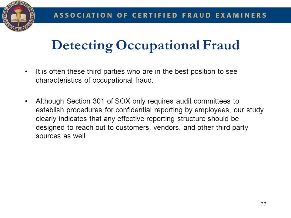 77 Detecting Occupational Fraud It is often these third parties who are in the best position to see characteristics of occupational fraud. Although Se