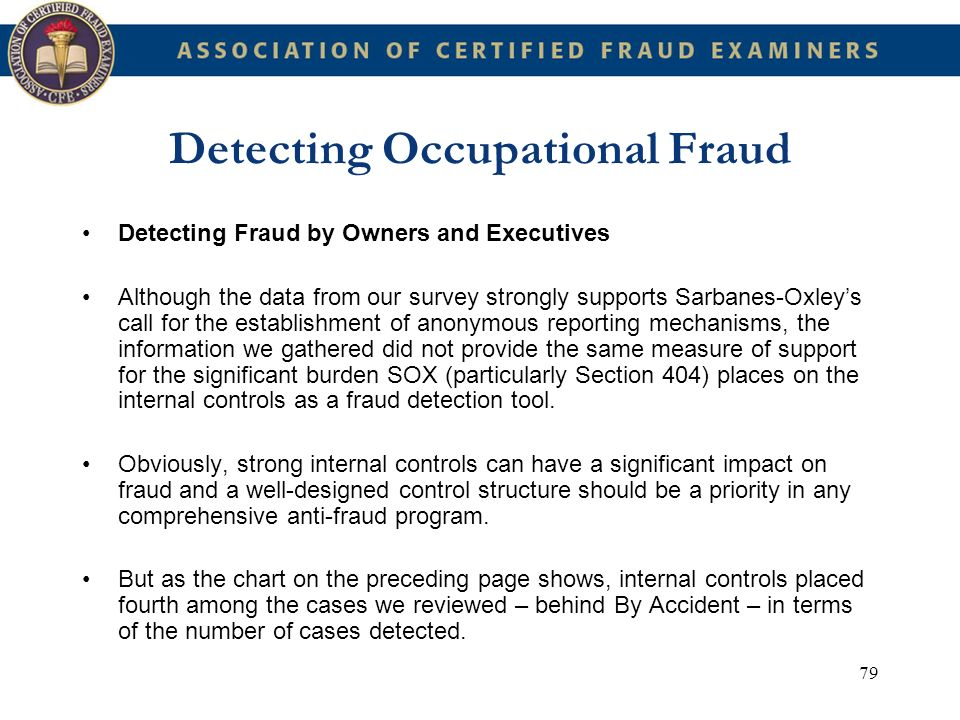 79 Detecting Occupational Fraud Detecting Fraud by Owners and Executives Although the data from our survey strongly supports Sarbanes-Oxleys call for