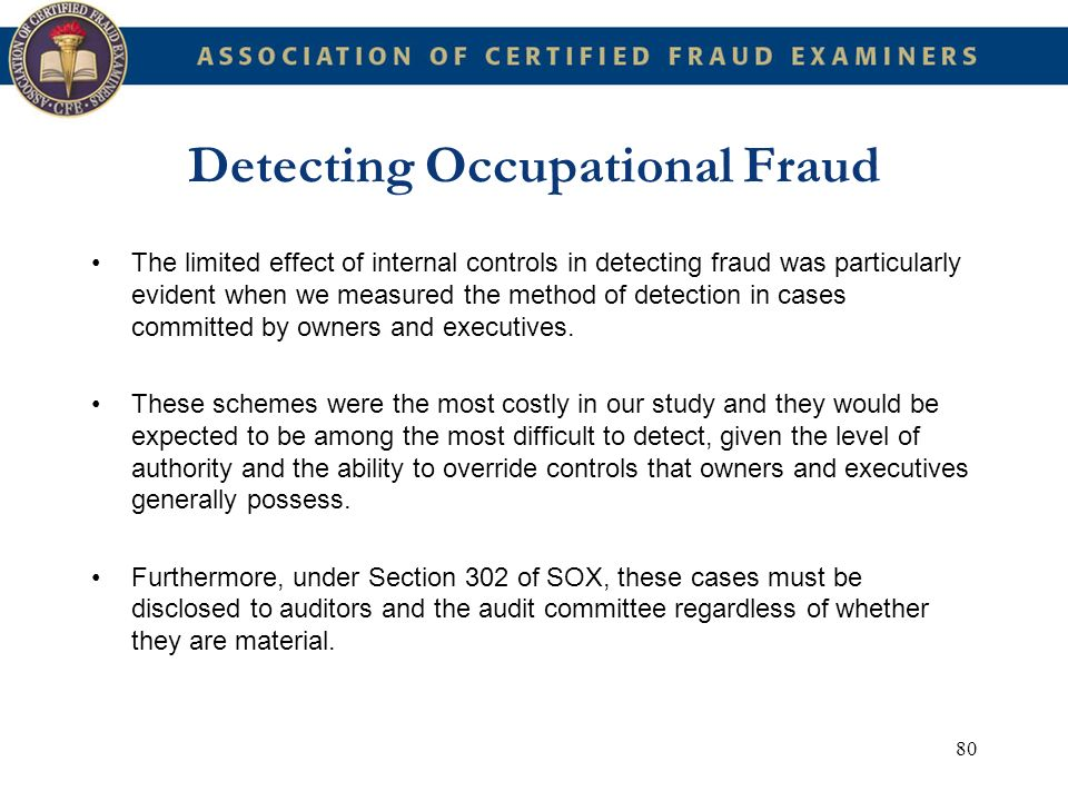 80 Detecting Occupational Fraud The limited effect of internal controls in detecting fraud was particularly evident when we measured the method of det