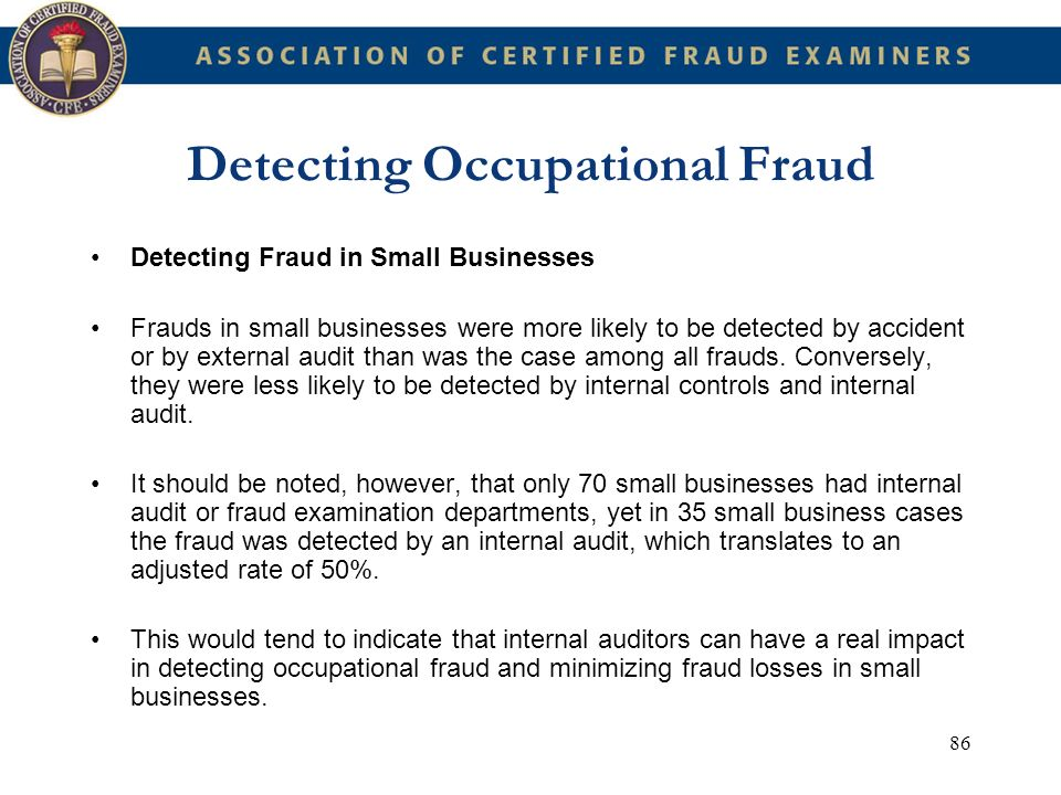 86 Detecting Occupational Fraud Detecting Fraud in Small Businesses Frauds in small businesses were more likely to be detected by accident or by exter