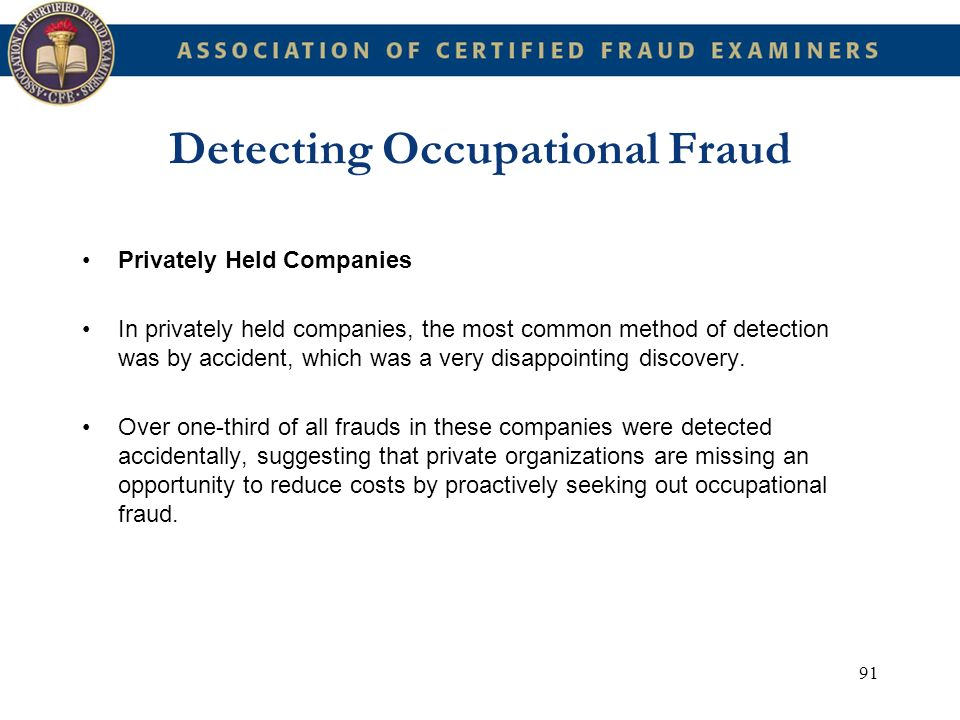91 Detecting Occupational Fraud Privately Held Companies In privately held companies, the most common method of detection was by accident, which was a