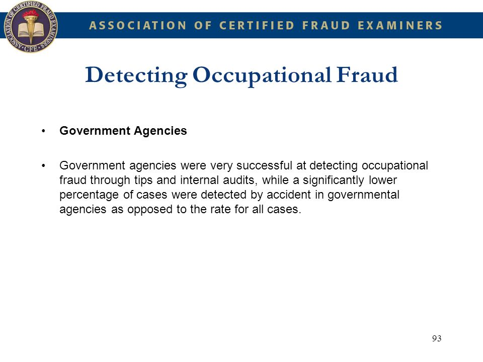 93 Detecting Occupational Fraud Government Agencies Government agencies were very successful at detecting occupational fraud through tips and internal