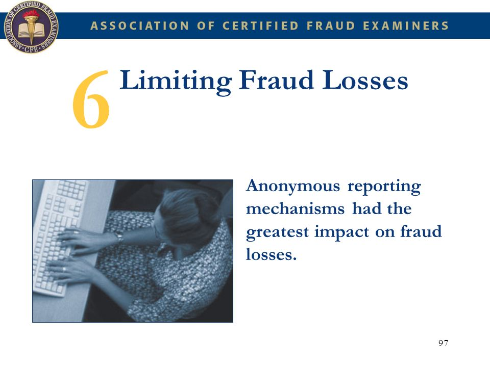 97 Limiting Fraud Losses Anonymous reporting mechanisms had the greatest impact on fraud losses. 6