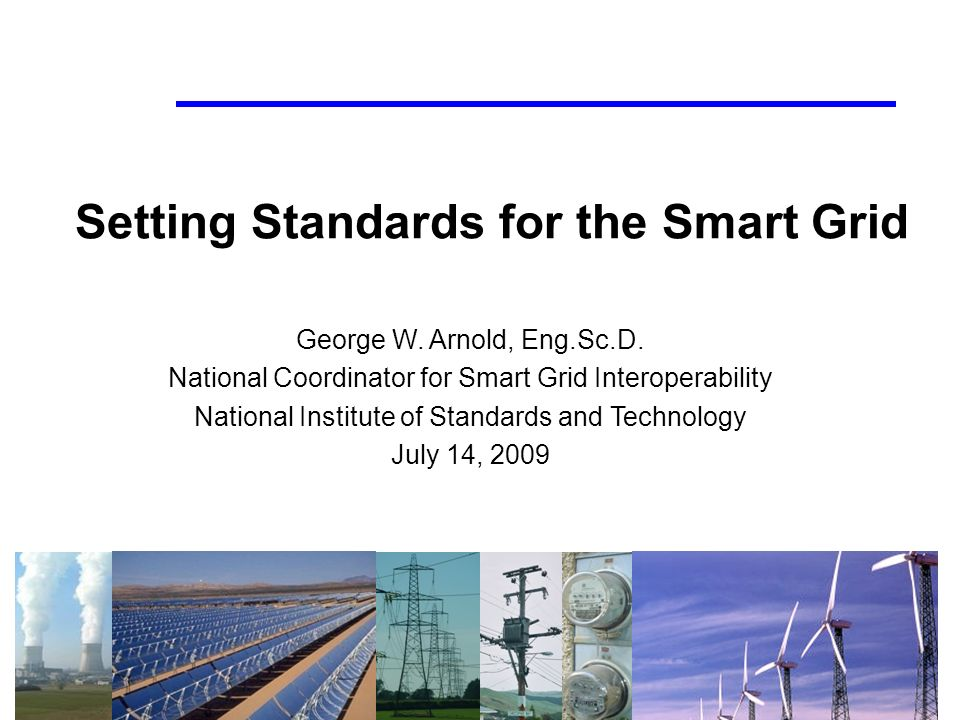 Setting Standards for the Smart Grid George W. Arnold, Eng.Sc.D.