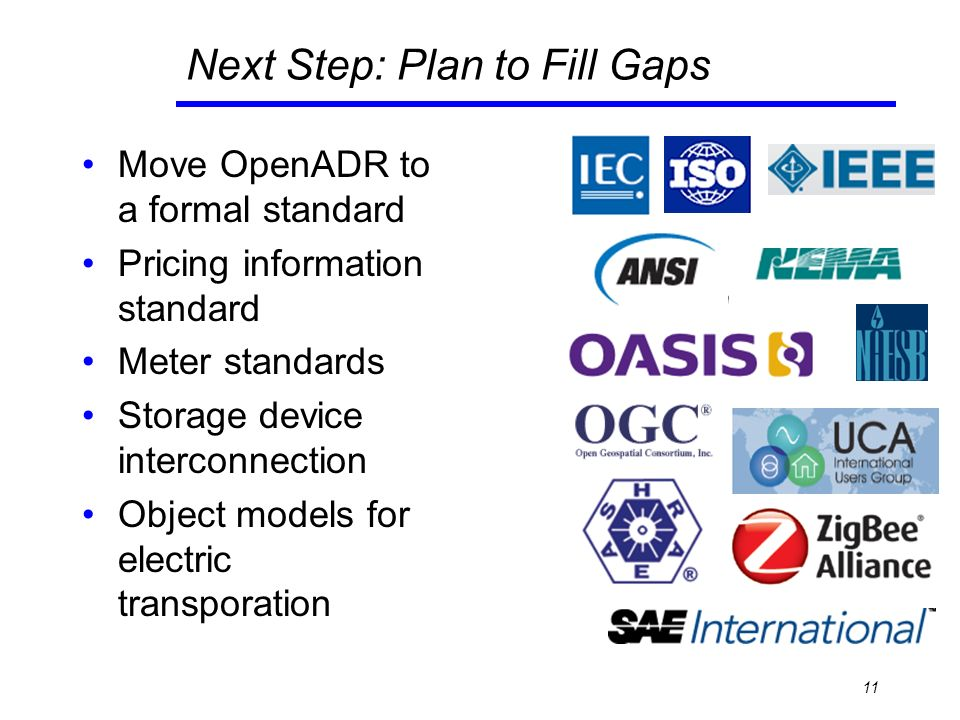 Next Step: Plan to Fill Gaps Move OpenADR to a formal standard Pricing information standard Meter standards Storage device interconnection Object models for electric transporation 11