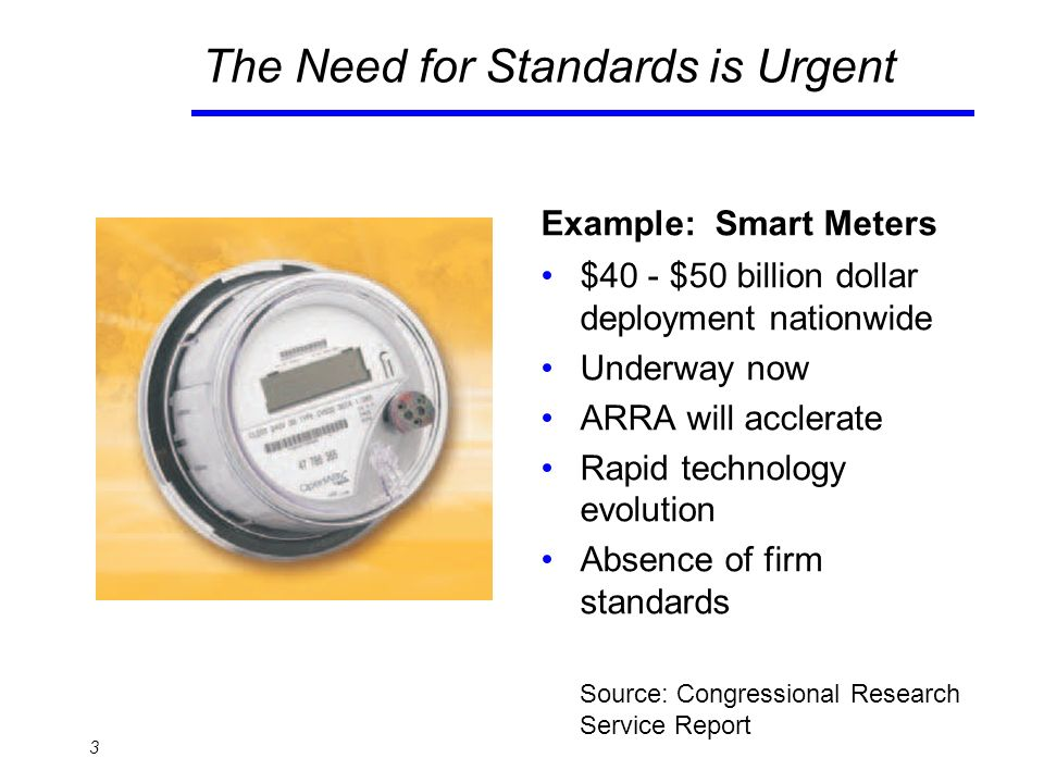 The Need for Standards is Urgent Example: Smart Meters $40 - $50 billion dollar deployment nationwide Underway now ARRA will acclerate Rapid technology evolution Absence of firm standards Source: Congressional Research Service Report 3