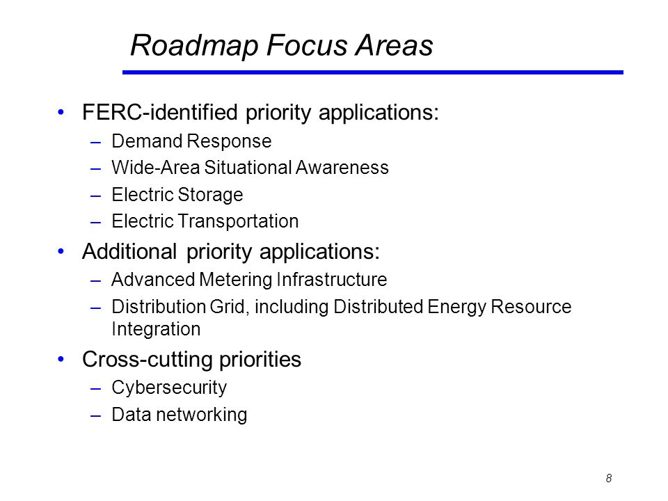 Roadmap Focus Areas FERC-identified priority applications: –Demand Response –Wide-Area Situational Awareness –Electric Storage –Electric Transportation Additional priority applications: –Advanced Metering Infrastructure –Distribution Grid, including Distributed Energy Resource Integration Cross-cutting priorities –Cybersecurity –Data networking 8