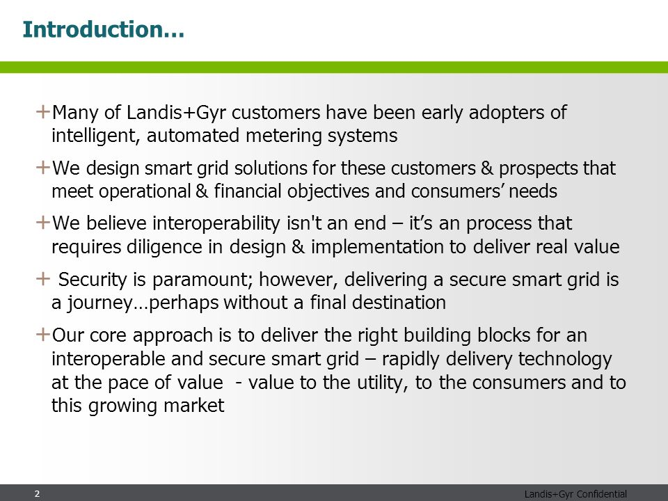 2 Landis+Gyr Confidential Introduction… + Many of Landis+Gyr customers have been early adopters of intelligent, automated metering systems + We design smart grid solutions for these customers & prospects that meet operational & financial objectives and consumers needs + We believe interoperability isn t an end – its an process that requires diligence in design & implementation to deliver real value + Security is paramount; however, delivering a secure smart grid is a journey…perhaps without a final destination + Our core approach is to deliver the right building blocks for an interoperable and secure smart grid – rapidly delivery technology at the pace of value - value to the utility, to the consumers and to this growing market