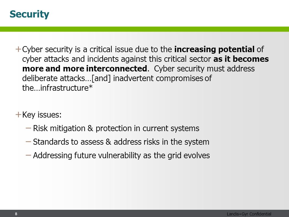 8 Landis+Gyr Confidential Security + Cyber security is a critical issue due to the increasing potential of cyber attacks and incidents against this critical sector as it becomes more and more interconnected.
