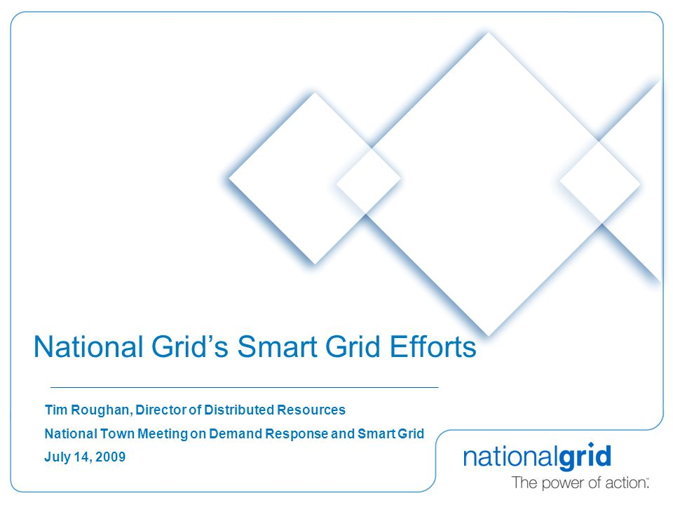 Tim Roughan, Director of Distributed Resources National Town Meeting on Demand Response and Smart Grid July 14, 2009 National Grids Smart Grid Efforts