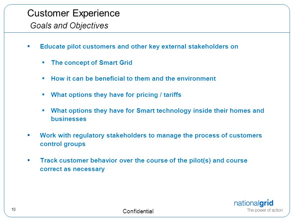 10 Confidential Customer Experience Goals and Objectives Educate pilot customers and other key external stakeholders on The concept of Smart Grid How it can be beneficial to them and the environment What options they have for pricing / tariffs What options they have for Smart technology inside their homes and businesses Work with regulatory stakeholders to manage the process of customers control groups Track customer behavior over the course of the pilot(s) and course correct as necessary