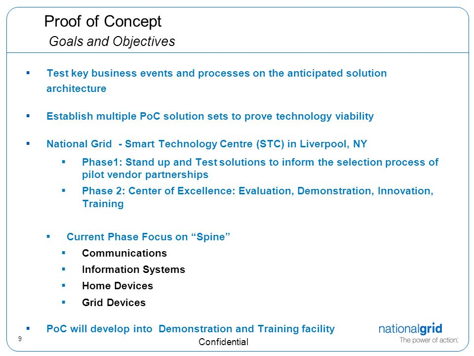 9 Confidential Proof of Concept Goals and Objectives Test key business events and processes on the anticipated solution architecture Establish multiple PoC solution sets to prove technology viability National Grid - Smart Technology Centre (STC) in Liverpool, NY Phase1: Stand up and Test solutions to inform the selection process of pilot vendor partnerships Phase 2: Center of Excellence: Evaluation, Demonstration, Innovation, Training Current Phase Focus on Spine Communications Information Systems Home Devices Grid Devices PoC will develop into Demonstration and Training facility