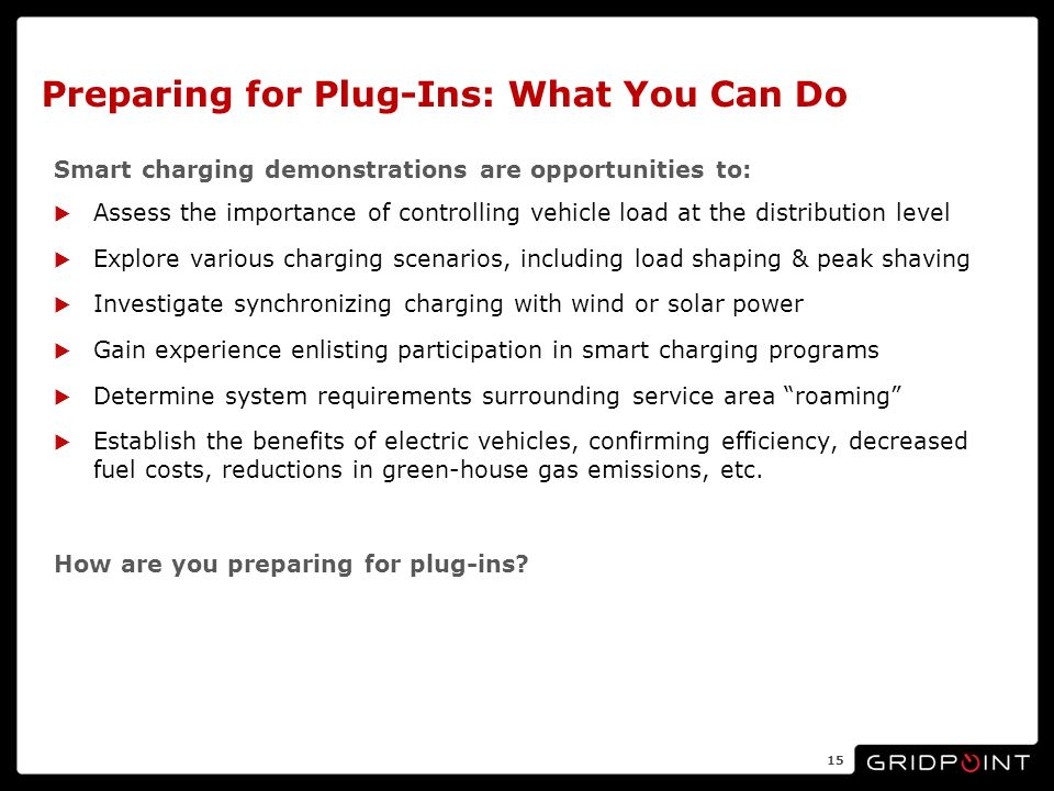 Preparing for Plug-Ins: What You Can Do Smart charging demonstrations are opportunities to: Assess the importance of controlling vehicle load at the distribution level Explore various charging scenarios, including load shaping & peak shaving Investigate synchronizing charging with wind or solar power Gain experience enlisting participation in smart charging programs Determine system requirements surrounding service area roaming Establish the benefits of electric vehicles, confirming efficiency, decreased fuel costs, reductions in green-house gas emissions, etc.