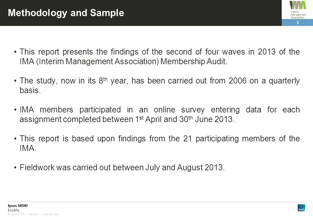 3 Version 1 | Internal Use© Ipsos MORI Methodology and Sample This report presents the findings of the second of four waves in 2013 of the IMA (Interim Management Association) Membership Audit.