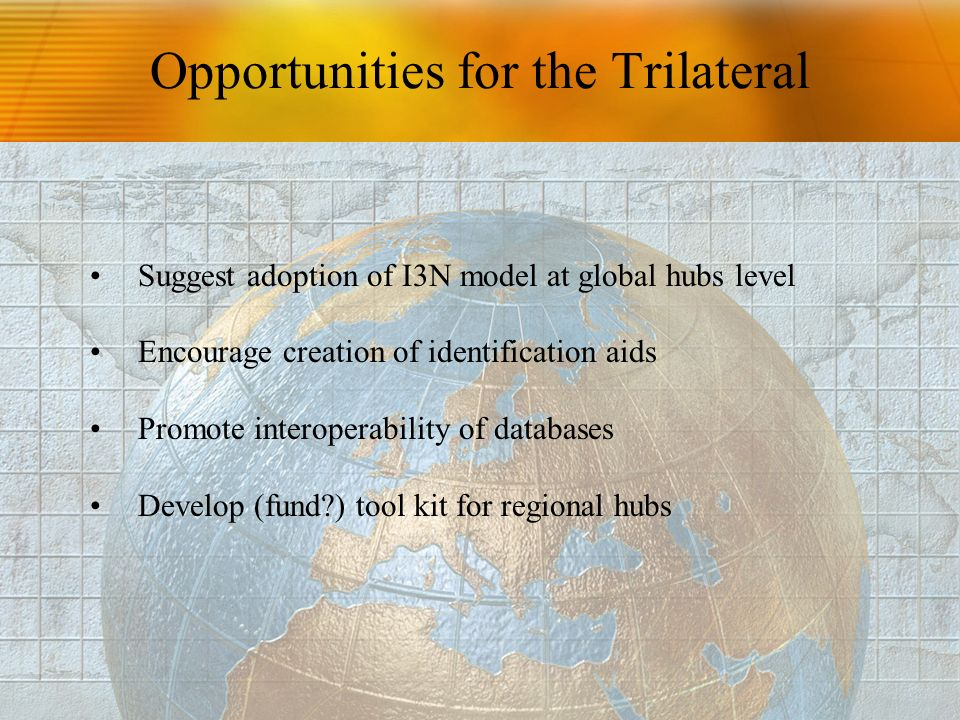 Opportunities for the Trilateral Suggest adoption of I3N model at global hubs level Encourage creation of identification aids Promote interoperability of databases Develop (fund?) tool kit for regional hubs