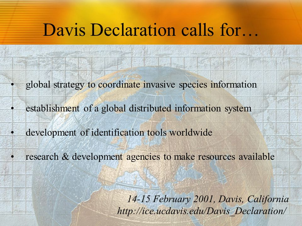 Davis Declaration calls for… global strategy to coordinate invasive species information establishment of a global distributed information system development of identification tools worldwide research & development agencies to make resources available February 2001, Davis, California