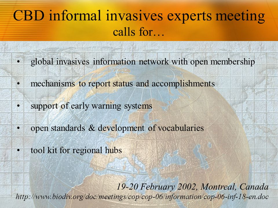 CBD informal invasives experts meeting calls for… global invasives information network with open membership mechanisms to report status and accomplishments support of early warning systems open standards & development of vocabularies tool kit for regional hubs February 2002, Montreal, Canada