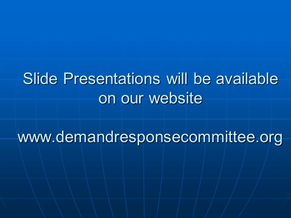 Slide Presentations will be available on our website www.demandresponsecommittee.org