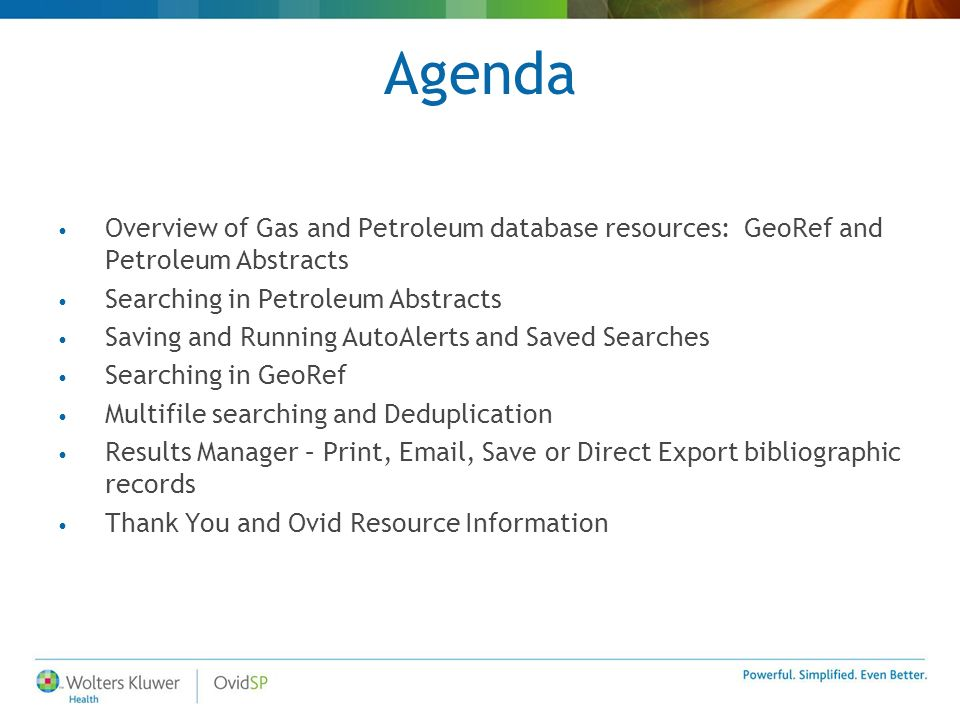 Agenda Overview of Gas and Petroleum database resources: GeoRef and Petroleum Abstracts Searching in Petroleum Abstracts Saving and Running AutoAlerts and Saved Searches Searching in GeoRef Multifile searching and Deduplication Results Manager – Print, Email, Save or Direct Export bibliographic records Thank You and Ovid Resource Information