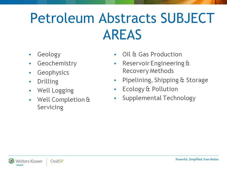 Petroleum Abstracts SUBJECT AREAS Geology Geochemistry Geophysics Drilling Well Logging Well Completion & Servicing Oil & Gas Production Reservoir Engineering & Recovery Methods Pipelining, Shipping & Storage Ecology & Pollution Supplemental Technology